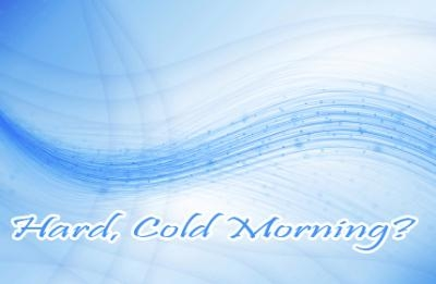 Hard, Cold Morning?