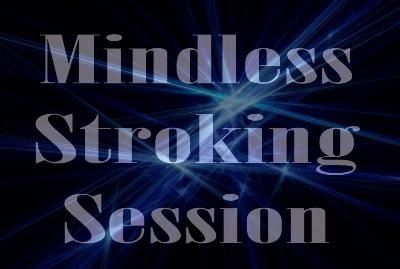 Mindless Stroking Session